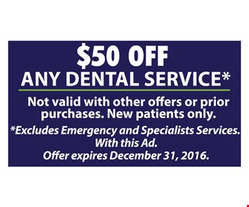 $50 Off Any Dental Service. Not valid with other offers or prior purchases. New patients only. Excludes emergency and specialists services. With this ad.