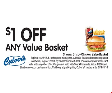 $1 OFF ANY Value Basket. Shown: Crispy Chicken Value Basket. Expires 10/23/16. $1 off regular menu price. All Value Baskets include designated sandwich, regular French fry and medium soft drink. Please no substitutions. Not valid with any other offer. Coupon not valid with SnackPak meals. Value 1/200 cent. Limit one coupon per transaction. Valid only at participating Culver's® restaurants. CFSI-8/16