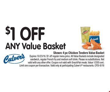 $1 OFF ANY Value Basket. Shown: 4 pc Chicken Tenders Value Basket. Expires 10/23/16. $1 off regular menu price. All Value Baskets include designated sandwich, regular French fry and medium soft drink. Please no substitutions. Not valid with any other offer. Coupon not valid with SnackPak meals. Value 1/200 cent. Limit one coupon per transaction. Valid only at participating Culver's® restaurants. CFSI-8/16