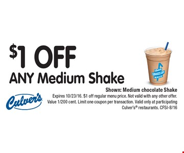 $1 OFF ANY Medium Shake. Shown: Medium chocolate Shake. Expires 10/23/16. $1 off regular menu price. Not valid with any other offer. Value 1/200 cent. Limit one coupon per transaction. Valid only at participating Culver's® restaurants. CFSI-8/16