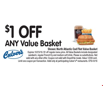 $1 OFF ANY Value Basket. Shown: North Atlantic Cod Filet Value Basket. Expires 10/23/16. $1 off regular menu price. All Value Baskets include designated sandwich, regular French fry and medium soft drink. Please no substitutions. Not valid with any other offer. Coupon not valid with SnackPak meals. Value 1/200 cent. Limit one coupon per transaction. Valid only at participating Culver's® restaurants. CFSI-8/16