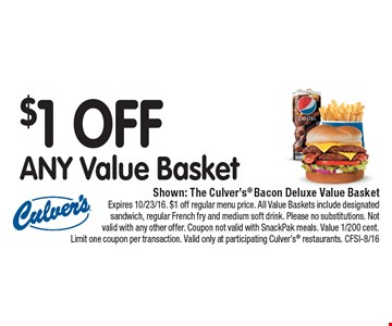 $1 OFF ANY Value Basket. Shown: The Culver's® Bacon Deluxe Value Basket. Expires 10/23/16. $1 off regular menu price. All Value Baskets include designated sandwich, regular French fry and medium soft drink. Please no substitutions. Not valid with any other offer. Coupon not valid with SnackPak meals. Value 1/200 cent. Limit one coupon per transaction. Valid only at participating Culver's® restaurants. CFSI-8/16