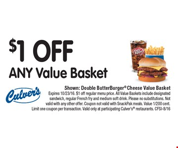 $1 OFF ANY Value Basket. Shown: Double ButterBurger® Cheese Value Basket. Expires 10/23/16. $1 off regular menu price. All Value Baskets include designated sandwich, regular French fry and medium soft drink. Please no substitutions. Not valid with any other offer. Coupon not valid with SnackPak meals. Value 1/200 cent. Limit one coupon per transaction. Valid only at participating Culver's® restaurants. CFSI-8/16