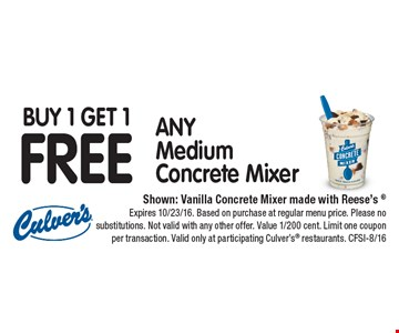 Buy 1 Get 1 FREE ANY Medium Concrete Mixer. Shown: Vanilla Concrete Mixer made with Reese's ®. Expires 10/23/16. Based on purchase at regular menu price. Please no substitutions. Not valid with any other offer. Value 1/200 cent. Limit one coupon per transaction. Valid only at participating Culver's® restaurants. CFSI-8/16