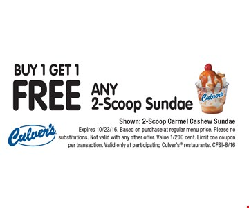 Buy 1 Get 1 FREE ANY 2-Scoop Sundae. Shown: 2-Scoop Carmel Cashew Sundae. Expires 10/23/16. Based on purchase at regular menu price. Please no substitutions. Not valid with any other offer. Value 1/200 cent. Limit one coupon per transaction. Valid only at participating Culver's® restaurants. CFSI-8/16