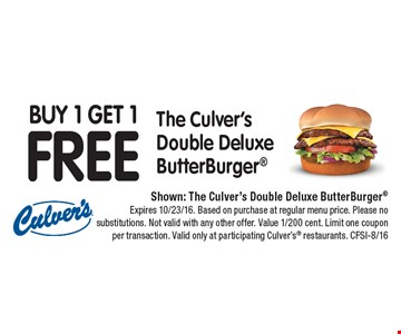 Buy 1 Get 1 FREE The Culver's Double Deluxe ButterBurger®. Shown: The Culver's Double Deluxe ButterBurger®. Expires 10/23/16. Based on purchase at regular menu price. Please no substitutions. Not valid with any other offer. Value 1/200 cent. Limit one coupon per transaction. Valid only at participating Culver's® restaurants. CFSI-8/16