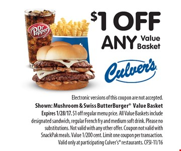 $1 off any Value Basket. Electronic versions of this coupon are not accepted. Shown: Mushroom & Swiss ButterBurger Value Basket Expires 1/28/17. $1 off regular menu price. All Value Baskets include designated sandwich, regular French fry and medium soft drink. Please no substitutions. Not valid with any other offer. Coupon not valid with SnackPak meals. Value 1/200 cent. Limit one coupon per transaction. Valid only at participating Culver's restaurants. CFSI-11/16