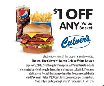 $1 off any Value Basket. Electronic versions of this coupon are not accepted. Shown: The Culver's Bacon Deluxe Value Basket Expires 1/28/17. $1 off regular menu price. All Value Baskets include designated sandwich, regular French fry and medium soft drink. Please no substitutions. Not valid with any other offer. Coupon not valid with SnackPak meals. Value 1/200 cent. Limit one coupon per transaction. Valid only at participating Culver's restaurants. CFSI-11/16