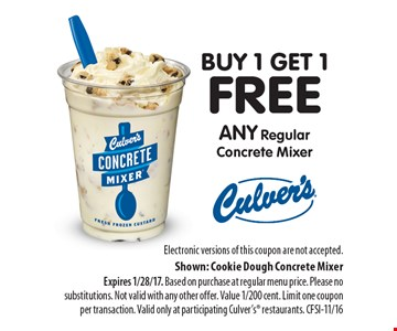 buy 1 get 1 free any Regular Concrete Mixer. Electronic versions of this coupon are not accepted. Shown: Cookie Dough Concrete Mixer Expires 1/28/17. Based on purchase at regular menu price. Please no substitutions. Not valid with any other offer. Value 1/200 cent. Limit one coupon per transaction. Valid only at participating Culver's restaurants. CFSI-11/16