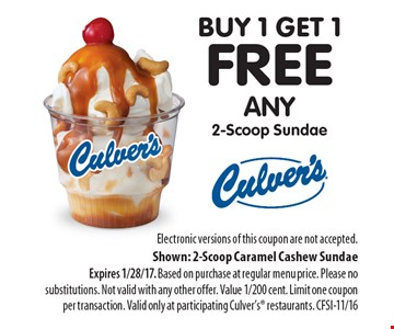 buy 1 get 1 free any 2-Scoop Sundae. Electronic versions of this coupon are not accepted. Shown: 2-Scoop Caramel Cashew Sundae Expires 1/28/17. Based on purchase at regular menu price. Please no substitutions. Not valid with any other offer. Value 1/200 cent. Limit one coupon per transaction. Valid only at participating Culver's restaurants. CFSI-11/16