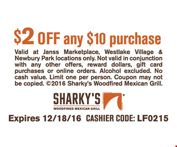 $2 off any $10 purchase. Valid at Janss Marketplace, Westlake Village & Newbury Park locations only. Not valid in conjunction with any other offers, reward dollars, gift card purchases or online orders. Alcohol excluded. No cash value. Limit one per person. Coupon may not be copied. ©2016 Sharky's Woodfired Mexican Grill. Expires 12/18/16. Cashier Code LF0215.