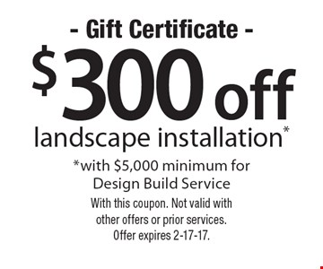 $300 off landscape installation* *with $5,000 minimum for Design Build Service. With this coupon. Not valid with other offers or prior services. Offer expires 2-17-17.