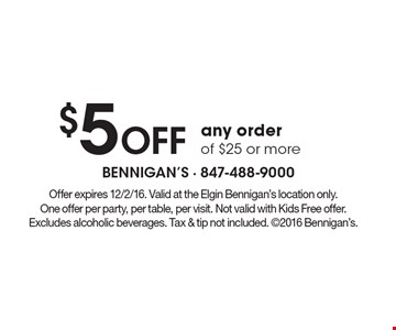 $5 Off any order of $25 or more. Offer expires 12/2/16. Valid at the Elgin Bennigan's location only. One offer per party, per table, per visit. Not valid with Kids Free offer. Excludes alcoholic beverages. Tax & tip not included. 2016 Bennigan's.