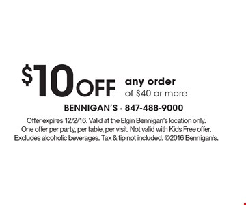$10 Off any order of $40 or more. Offer expires 12/2/16. Valid at the Elgin Bennigan's location only. One offer per party, per table, per visit. Not valid with Kids Free offer. Excludes alcoholic beverages. Tax & tip not included. 2016 Bennigan's.