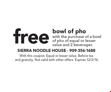 free bowl of pho with the purchase of a bowlof pho of equal or lesser value and 2 beverages. With this coupon. Equal or lesser value. Before tax and gratuity. Not valid with other offers. Expires 12/2/16.