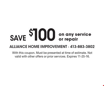 SAVE $100 on any service or repair. With this coupon. Must be presented at time of estimate. Not valid with other offers or prior services. Expires 11-25-16.