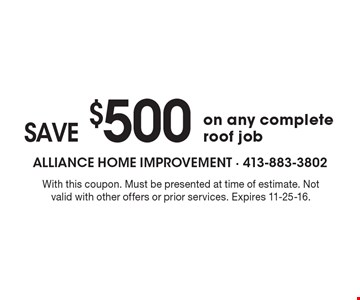 SAVE $500 on any complete roof job. With this coupon. Must be presented at time of estimate. Not valid with other offers or prior services. Expires 11-25-16.