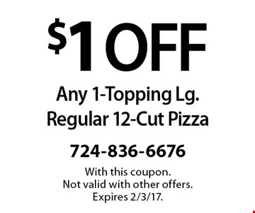 $1 OFF Any 1-Topping Lg. Regular 12-Cut Pizza. With this coupon. Not valid with other offers. Expires 2/3/17.