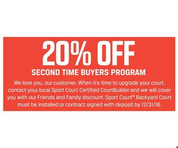 20% off second time buyers program. when it's time to upgrade your court, we will cover you with our friends & family discount. must be installed or contract signed with deposit by 12/31/16.