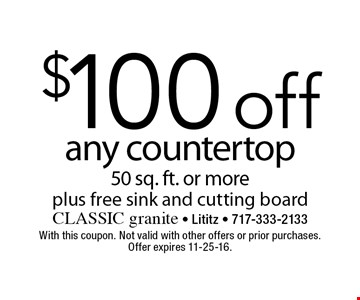 $100 off any countertop 50 sq. ft. or more plus free sink and cutting board. With this coupon. Not valid with other offers or prior purchases. Offer expires 11-25-16.