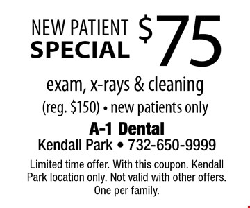 $75 New Patient Special. Exam, x-rays & cleaning (reg. $150) - new patients only. Limited time offer. With this coupon. Kendall Park location only. Not valid with other offers. One per family.