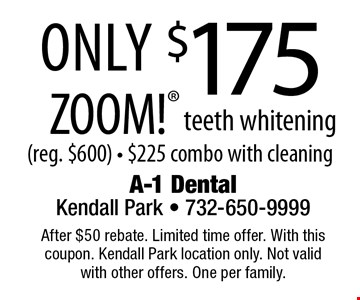 Only $175 ZOOM! teeth whitening (reg. $600) - $225 combo with cleaning. After $50 rebate. Limited time offer. With this coupon. Kendall Park location only. Not valid with other offers. One per family.