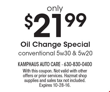 only $21.99 Oil Change Special. conventional 5w30 & 5w20. With this coupon. Not valid with other offers or prior services. Hazmat shop supplies and sales tax not included. Expires 10-28-16.