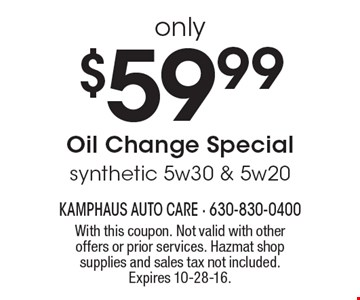 only $59.99 Oil Change Special. synthetic 5w30 & 5w20. With this coupon. Not valid with other offers or prior services. Hazmat shop supplies and sales tax not included. Expires 10-28-16.