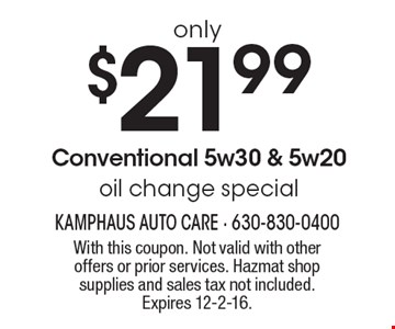 Conventional 5w30 & 5w20 oil change special only $21.99 With this coupon. Not valid with other offers or prior services. Hazmat shop supplies and sales tax not included. Expires 12-2-16.