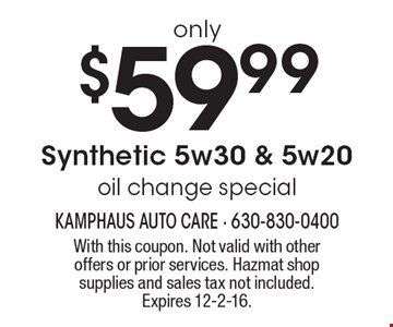 Synthetic 5w30 & 5w20 oil change special only $59.99. With this coupon. Not valid with other offers or prior services. Hazmat shop supplies and sales tax not included. Expires 12-2-16.