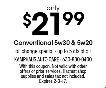 Only $21.99 Conventional 5w30 & 5w20 oil change special - up to 5 qts of oil. With this coupon. Not valid with other offers or prior services. Hazmat shop supplies and sales tax not included. Expires 2-3-17.