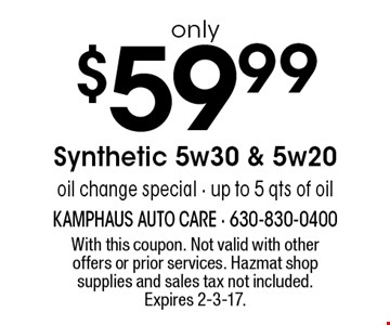 Only $59.99 Synthetic 5w30 & 5w20oil change special - up to 5 qts of oil. With this coupon. Not valid with other offers or prior services. Hazmat shop supplies and sales tax not included. Expires 2-3-17.