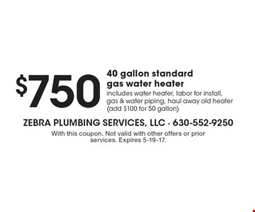 $750 for a 40 gallon standard gas water heater includes water heater, labor for install, gas & water piping, haul away old heater (add $100 for 50 gallon). With this coupon. Not valid with other offers or prior services. Expires 5-19-17.
