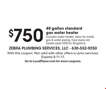 $750 40 gallon standard gas water heater. Includes water heater, labor for install, gas & water piping, haul away old heater (add $100 for 50 gallon). With this coupon. Not valid with other offers or prior services. Expires 8-11-17. Go to LocalFlavor.com for more coupons.
