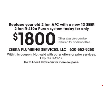 Replace your old 2 ton A/C with a new 13 SEER 2 ton R-410a Puron system today for only $1800. Other sizes also can be installed for additional fee. With this coupon. Not valid with other offers or prior services. Expires 8-11-17. Go to LocalFlavor.com for more coupons.