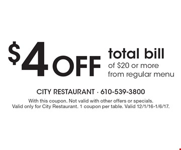 $4 Off total bill of $20 or more from regular menu. With this coupon. Not valid with other offers or specials. Valid only for City Restaurant. 1 coupon per table. Valid 12/1/16-1/6/17.