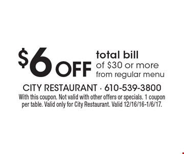 $6 Off total bill of $30 or more from regular menu. With this coupon. Not valid with other offers or specials. 1 coupon per table. Valid only for City Restaurant. Valid 12/16/16-1/6/17.