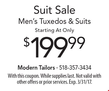 Suit Sale! $199.99 Men's Tuxedos & Suits. With this coupon. While supplies last. Not valid with other offers or prior services. Exp. 3/31/17.