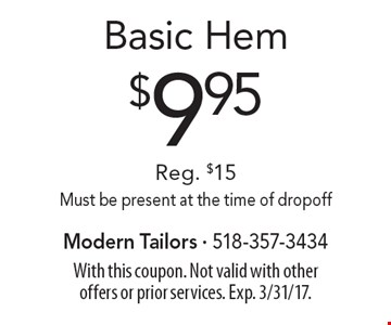 $9.95 Basic Hem. Reg. $15. Must be present at the time of dropoff. With this coupon. Not valid with other offers or prior services. Exp. 3/31/17.