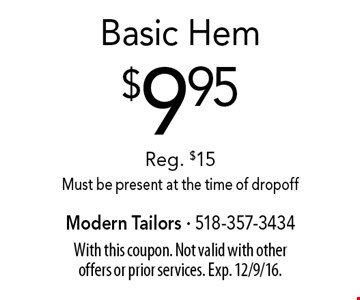 $9.95 basic hem. Reg. $15. Must be present at the time of dropoff. With this coupon. Not valid with other offers or prior services. Exp. 12/9/16.