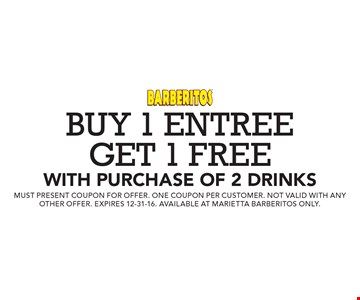 Buy 1 entree get 1 free with purchase of 2 drinks. Must present coupon for offer. One coupon per customer. Not valid with any other offer. Expires 12-31-16. Available at marietta barberitos only.