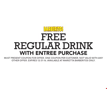 Free regular drink with entree purchase. Must present coupon for offer. One coupon per customer. Not valid with any other offer. Expires 12-31-16. Available at marietta barberitos only.