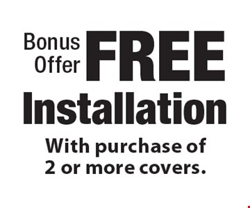 Bonus Offer FREE Installation With purchase of 2 or more covers. .