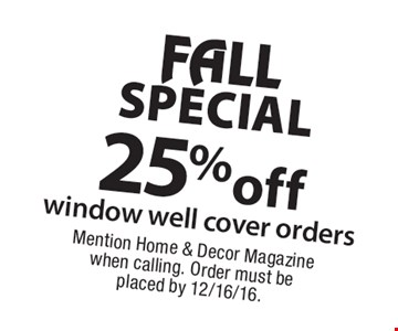 FALL SPECIAL 25% off window well cover orders. Mention Home & Decor Magazine when calling. Order must be placed by 12/16/16.