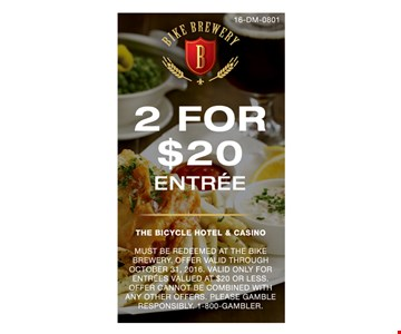 2 For $20 Entree. Must be redeemed at the Bike Brewery. Offer valid through October 31, 2016. Valid only for entrees valued at $20 or less. Offer cannot be combined with any offers. Please gamble responsibly. 1-800-GAMBLER