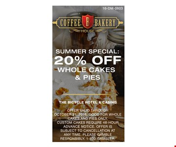 Summer Special: 20% Off Whole Cakes & Pies. Offer valid through October 31, 2016. Good for whole cakes and pies only. Custom cakes require 48-hour advance notice. Offer is subject to cancellation at any time. Please gamble responsibly. 1-800-GAMBLER