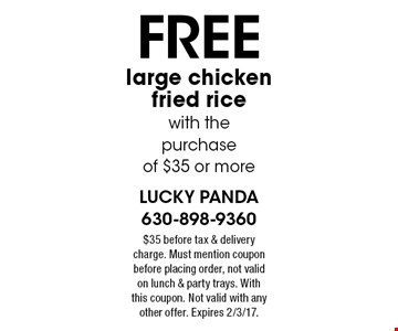Free large chicken fried rice with the purchase of $35 or more. $35 before tax & delivery charge. Must mention coupon before placing order, not valid on lunch & party trays. With this coupon. Not valid with any other offer. Expires 2/3/17.