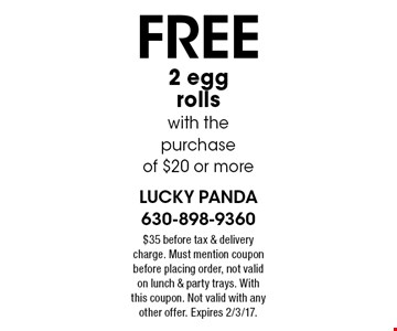 Free 2 egg rolls with the purchase of $20 or more. $35 before tax & delivery charge. Must mention coupon before placing order, not valid on lunch & party trays. With this coupon. Not valid with any other offer. Expires 2/3/17.