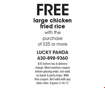 Free large chicken fried rice with the purchase of $35 or more. $35 before tax & delivery charge. Must mention coupon before placing order, not valid on lunch & party trays. With this coupon. Not valid with any other offer. Expires 3-10-17.