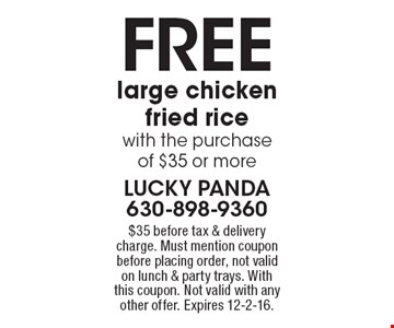 Free large chicken fried ricewith the purchaseof $35 or more. $35 before tax & delivery charge. Must mention coupon before placing order, not valid on lunch & party trays. With this coupon. Not valid with any other offer. Expires 12-2-16.